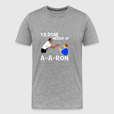 Ya Done Messed Up A-a-ron T-shirt - Men's Premium T-Shirt