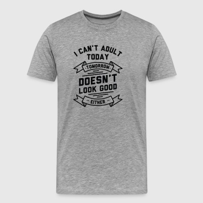 I Cant Adult Today Or Tomorrow - Men's Premium T-Shirt