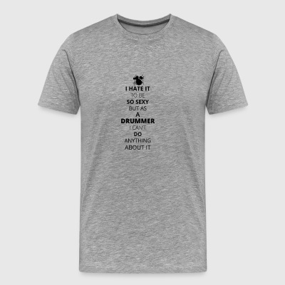 Hate it be sexy cant do anything DRUMMER 1 - Men's Premium T-Shirt