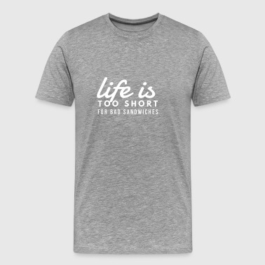 Life is Too Short for Bad Sandwiches - Men's Premium T-Shirt