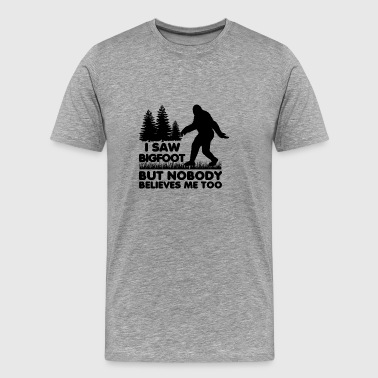I Saw Bigfoot But Nobody Believes Me Too Believers - Men's Premium T-Shirt