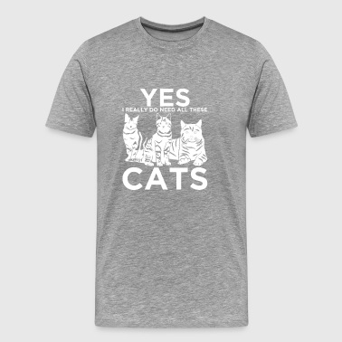 YES I REALLY DO NEED ALL THESE CATS T-SHIRT - Men's Premium T-Shirt