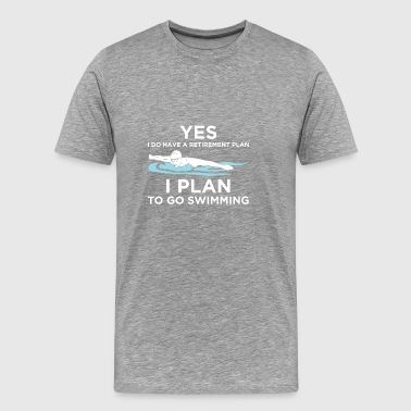 YES I DO HAVE A RETIREMENT PLAN SWIMMING - Men's Premium T-Shirt