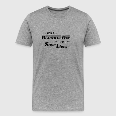 IT S A BEAUTIFUL DAY TO SAVE LIVES - Men's Premium T-Shirt