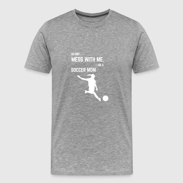 DO NOT MESS WITH ME, I AM A SOCCER MOM - Men's Premium T-Shirt