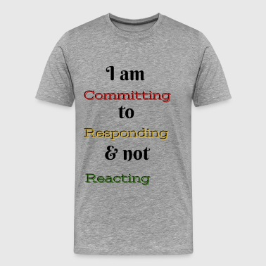 I am committing to responding & not reacting - Men's Premium T-Shirt