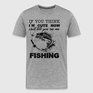 I'm Cute Now Wait Till You See Me Fishing Shirt - Men's Premium T-Shirt