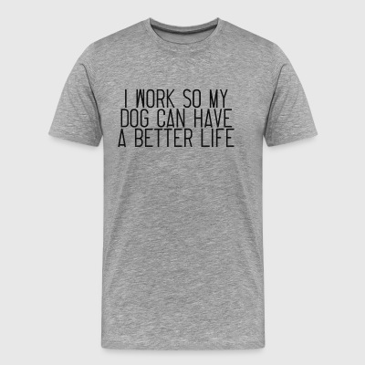 I Work So My Dog Can Have A Better Life - Men's Premium T-Shirt