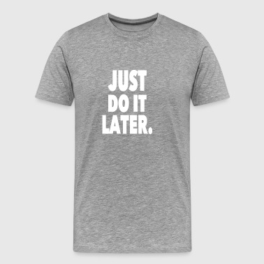 Just Do It Later - Men's Premium T-Shirt