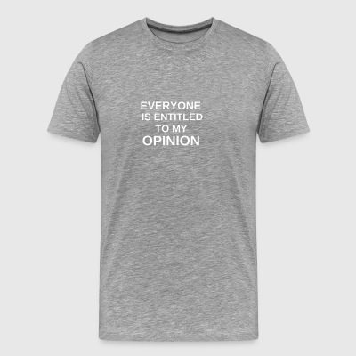 EVERYONE IS ENTITLED TO MY OPINION - Men's Premium T-Shirt