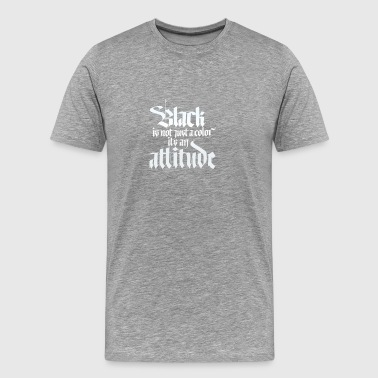 Black Is Not Just A Color Its An Attitude - Men's Premium T-Shirt