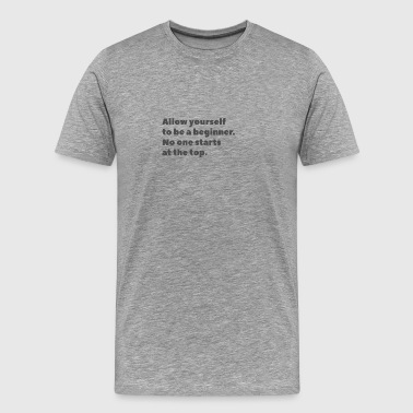 No one starts at the top - Men's Premium T-Shirt