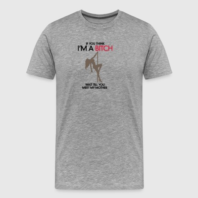 Do You Think I'm A Bitch?Wait Till You Meet My Mom - Men's Premium T-Shirt