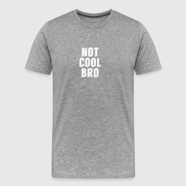 Not Cool Bro - Men's Premium T-Shirt