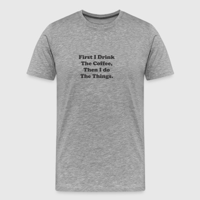 First I Drink The Coffee Then I Do The Things 7 - Men's Premium T-Shirt