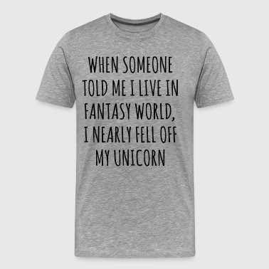 WHEN SOMEONE TOLD ME I LIVE IN FANTASY WORLD... - Men's Premium T-Shirt