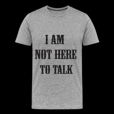 I am not here to talk - Men's Premium T-Shirt