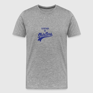 I d Rather Be Shirtless - Men's Premium T-Shirt