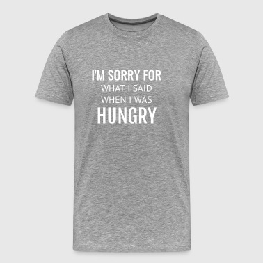 I am Sorry For What I Said When I Was Hungry - Men's Premium T-Shirt