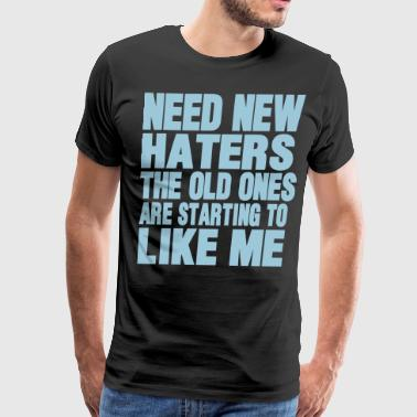 NEED NEW HATERS THE OLD ONES ARE STARTING TO LIKE  - Men's Premium T-Shirt
