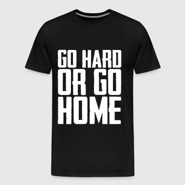 GO HARD OR GO HOME - Men's Premium T-Shirt