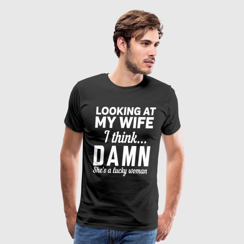 Looking at my wife I think Damn shes a lucky woman - Men's Premium T-Shirt