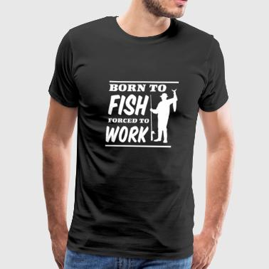 Born to fish. Forced to work - Men's Premium T-Shirt
