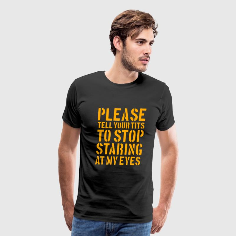 Please tell your tits to stop staring at my eyes - Men's Premium T-Shirt