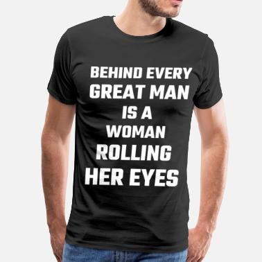 Nagging Wife Behind Every Great Man Is A Woman Rolling Her Eyes - Men's Premium T-Shirt