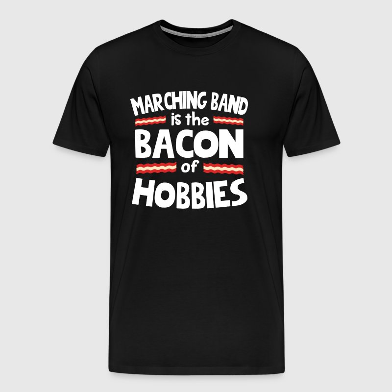 Marching Band Is The Bacon Of Hobbies T-Shirt - Men's Premium T-Shirt
