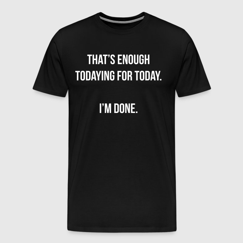 That's Enough Todaying for Today I'm Done T-Shirt - Men's Premium T-Shirt