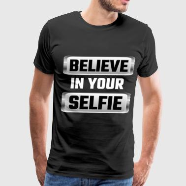 Believe In Your Selfie Believe In Your Selfie - Men's Premium T-Shirt