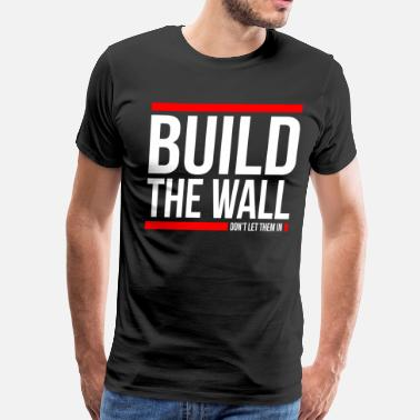 Trump Build A Wall BUILD THE WALL, DON'T LET THEM IN - Men's Premium T-Shirt