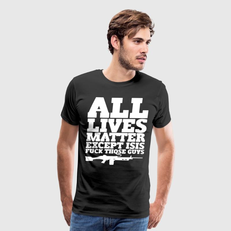 All Lives Matter Except Isis Shirt - Men's Premium T-Shirt
