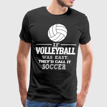 If Volleyball Was Easy, They'd Call It Soccer - Men's Premium T-Shirt
