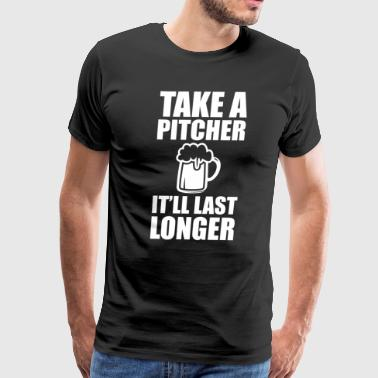 Take a Pitcher It'll Last Longer Beer Drinker Tee - Men's Premium T-Shirt