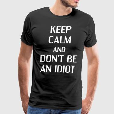 Keep Calm and Don't be an Idiot Insult T-Shirt - Men's Premium T-Shirt