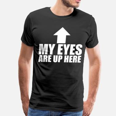 My Eyes Are Up Here My Eyes Are Up Here - Men's Premium T-Shirt