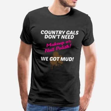 Makeup To Mud Country Gals Don't Need Makeup, We Need Mud Shirt - Men's Premium T-Shirt
