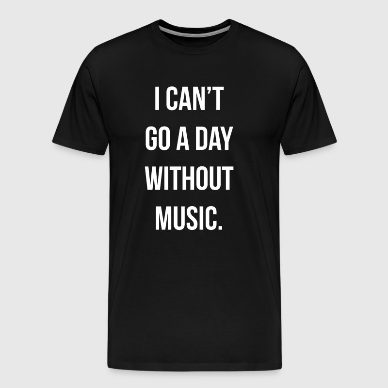 I Can't Go a Day Without Music Musician T-Shirt - Men's Premium T-Shirt