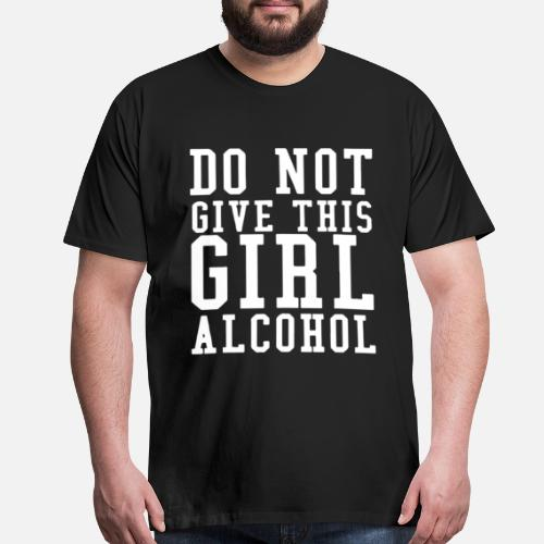 2bf9550f Alcohol T-Shirts - Don't Give A Girl Alcohol Said No One T. Do you want to  edit the design?