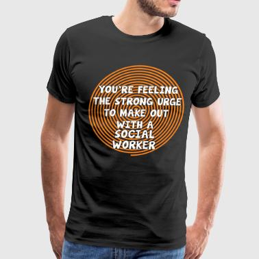Feeling the Urge to Make Out with Social Worker  - Men's Premium T-Shirt