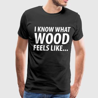 The Exhibitionist I Know What Wood Feels Like Pole Dancing T-Shirt - Men's Premium T-Shirt