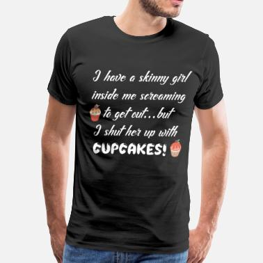 Culinary Art Have a Skinny Girl Inside Me Shut Up with Cupcake - Men's Premium T-Shirt