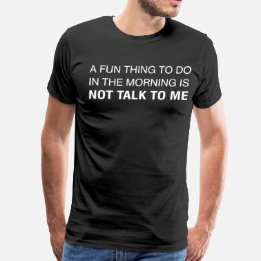 Fuck Things Up A Fun Thing To Do In The Morning is NOT TALK TO ME - Men's Premium T-Shirt