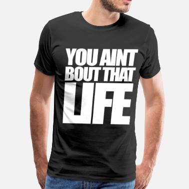 You Aint Bout That Life You Aint Bout That Life - stayflyclothing.com - Men's Premium T-Shirt