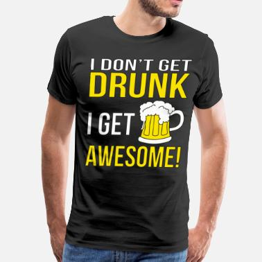 Get Drunk Quotes I Don't Get Drunk. I get Awesome! - Men's Premium T-Shirt