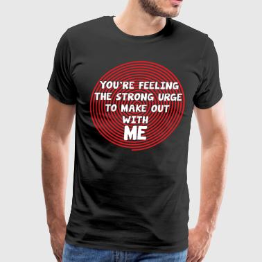 You're Feeling the Urge to Make Out with Me TShirt - Men's Premium T-Shirt