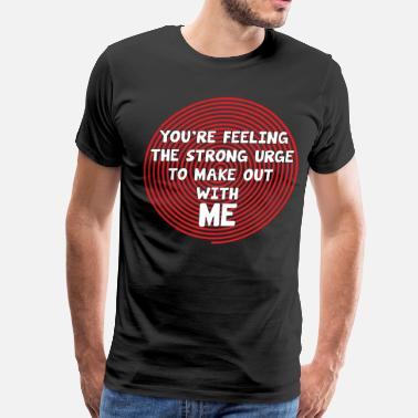 Sexy Trance You're Feeling the Urge to Make Out with Me TShirt - Men's Premium T-Shirt