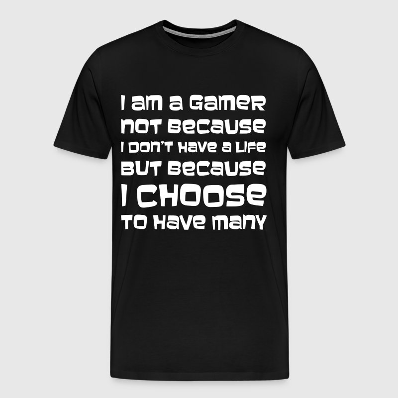 I am a Gamer Not because I Don't have a Life  - Men's Premium T-Shirt